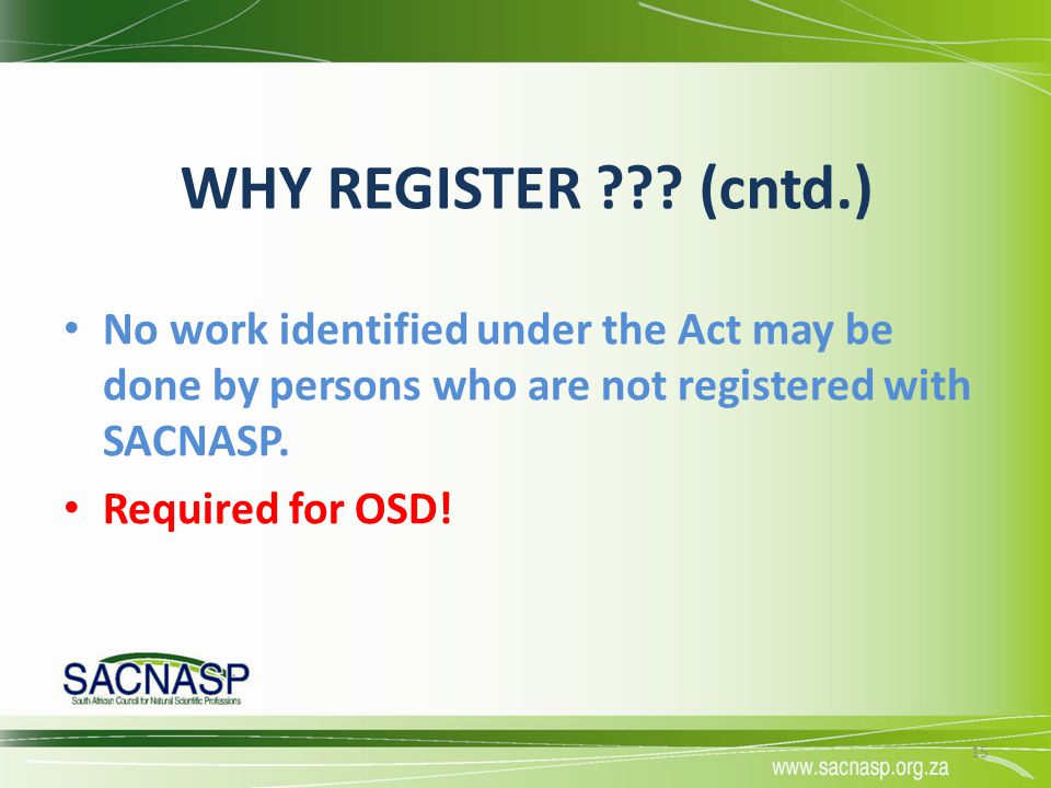 WHY REGISTER (cntd.) No work identified under the Act may be done by persons who are not registered with SACNASP.
