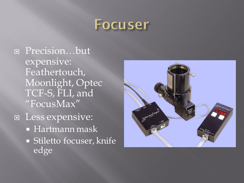 Focuser Precision…but expensive: Feathertouch, Moonlight, Optec TCF-S, FLI, and FocusMax Less expensive: