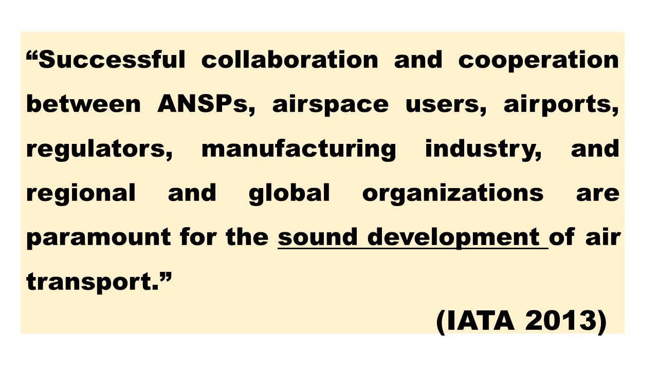 Successful collaboration and cooperation between ANSPs, airspace users, airports, regulators, manufacturing industry, and regional and global organizations are paramount for the sound development of air transport.