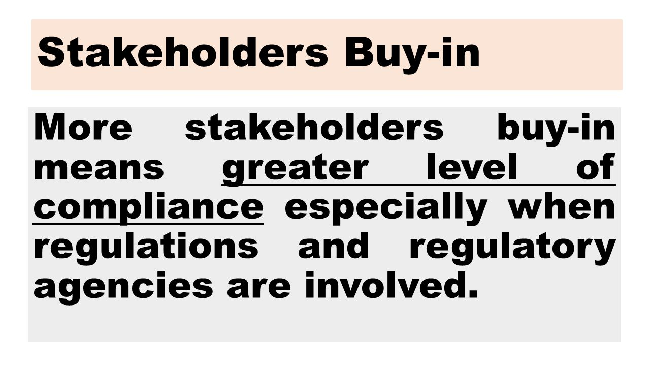 Stakeholders Buy-in More stakeholders buy-in means greater level of compliance especially when regulations and regulatory agencies are involved.