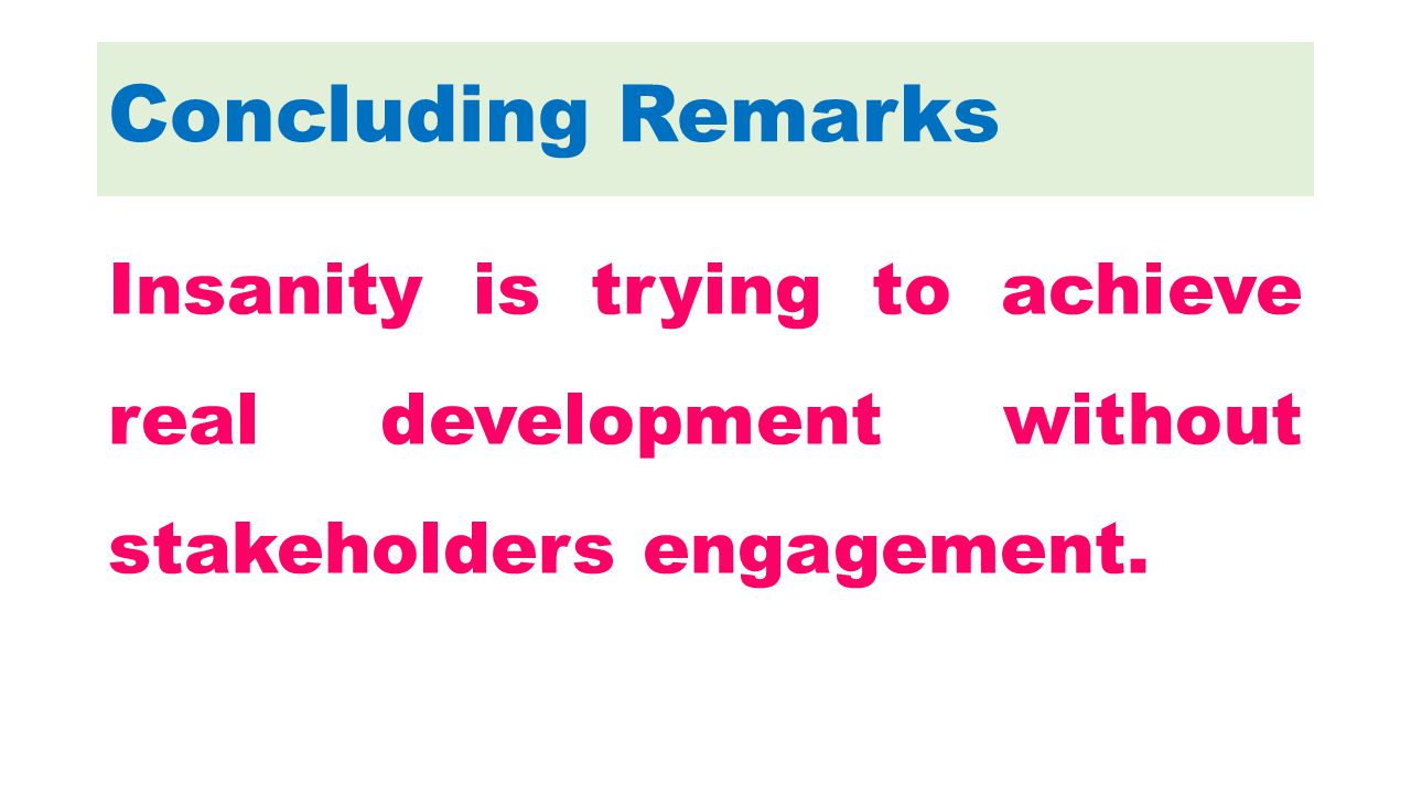 Concluding Remarks Insanity is trying to achieve real development without stakeholders engagement.