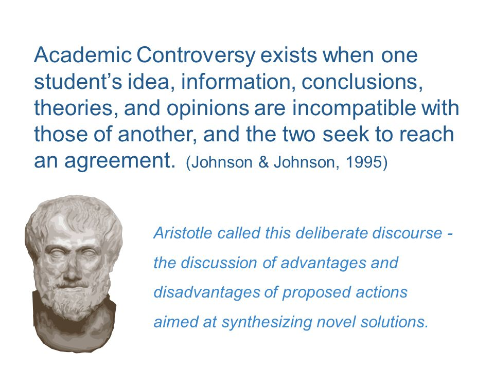 Academic Controversy exists when one student's idea, information, conclusions, theories, and opinions are incompatible with those of another, and the two seek to reach an agreement. (Johnson & Johnson, 1995)