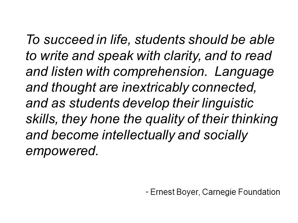 To succeed in life, students should be able to write and speak with clarity, and to read and listen with comprehension. Language and thought are inextricably connected, and as students develop their linguistic skills, they hone the quality of their thinking and become intellectually and socially empowered.