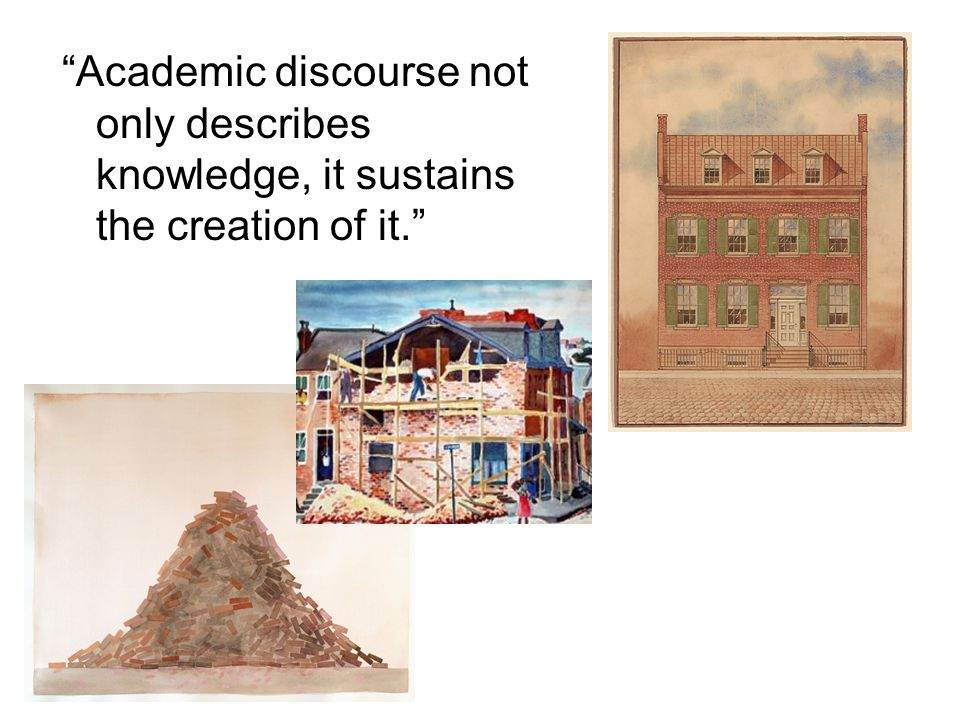 Academic discourse not only describes knowledge, it sustains the creation of it.