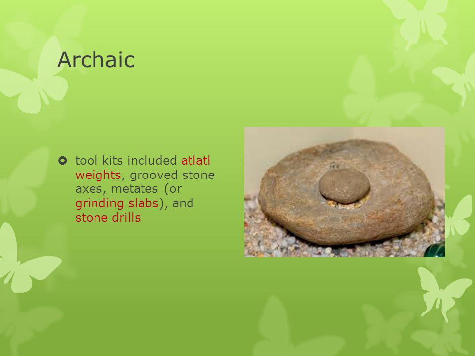 Archaic tool kits included atlatl weights, grooved stone axes, metates (or grinding slabs), and stone drills.