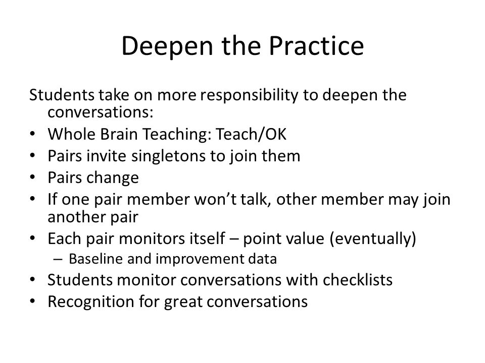Deepen the Practice Students take on more responsibility to deepen the conversations: Whole Brain Teaching: Teach/OK.