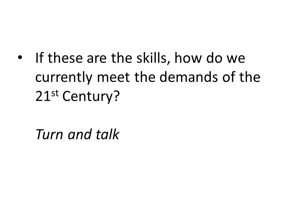If these are the skills, how do we currently meet the demands of the 21st Century Turn and talk