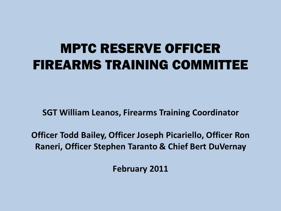MPTC RESERVE OFFICER FIREARMS TRAINING COMMITTEE SGT William Leanos, Firearms Training Coordinator Officer Todd Bailey, Officer Joseph Picariello, Officer Ron Raneri, Officer Stephen Taranto & Chief Bert DuVernay February 2011