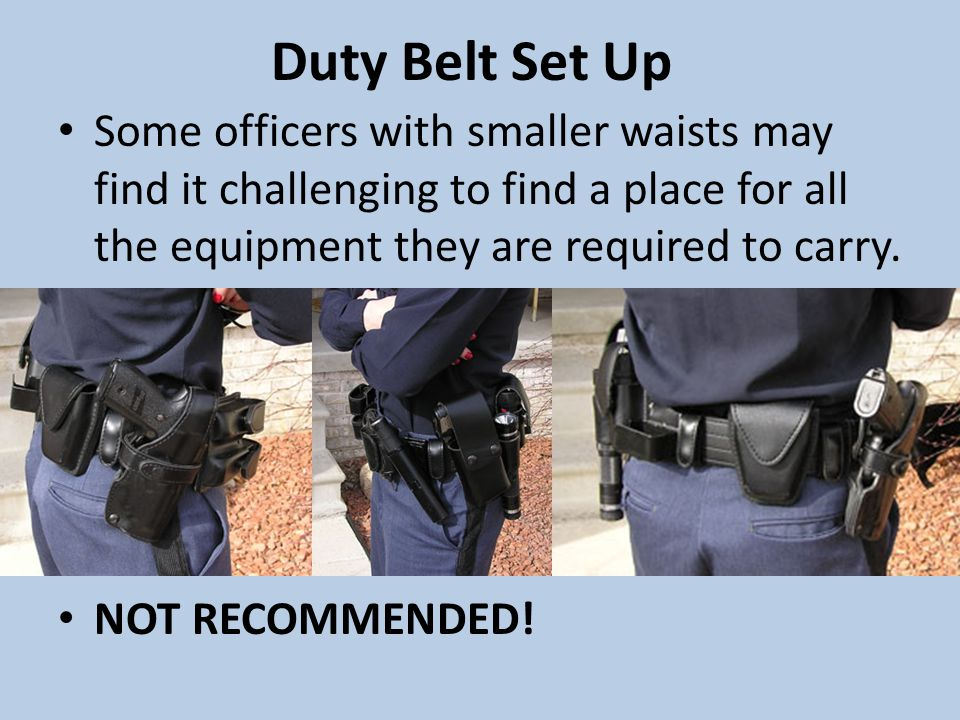 Duty Belt Set Up Some officers with smaller waists may find it challenging to find a place for all the equipment they are required to carry.