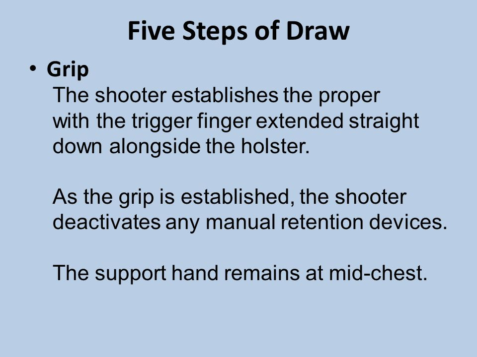 Five Steps of Draw Grip. The shooter establishes the proper with the trigger finger extended straight down alongside the holster.