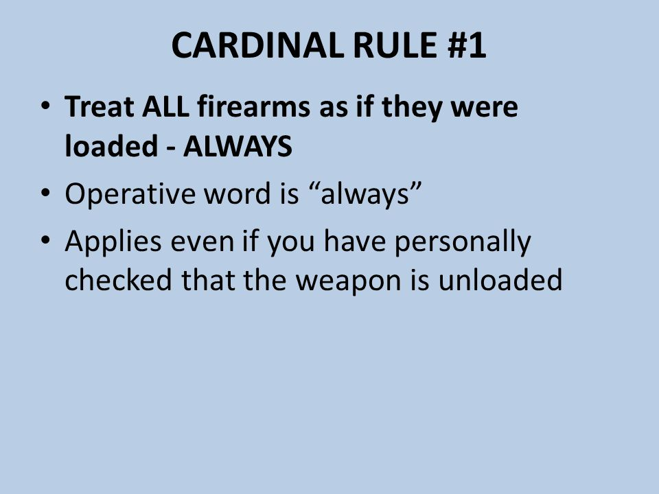 CARDINAL RULE #1 Treat ALL firearms as if they were loaded - ALWAYS