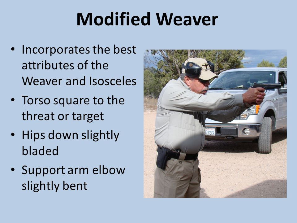 Modified Weaver Incorporates the best attributes of the Weaver and Isosceles. Torso square to the threat or target.