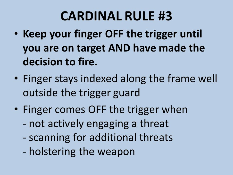 CARDINAL RULE #3 Keep your finger OFF the trigger until you are on target AND have made the decision to fire.