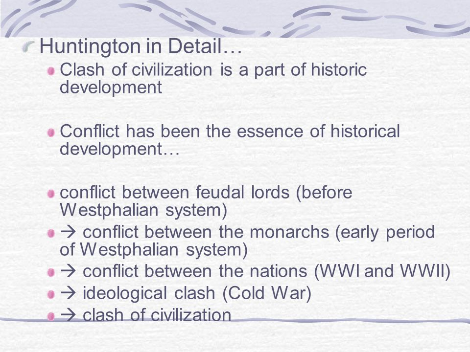 Huntington in Detail… Clash of civilization is a part of historic development. Conflict has been the essence of historical development…