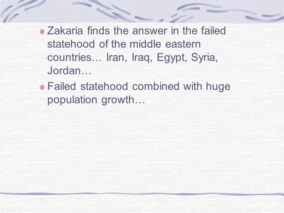 Zakaria finds the answer in the failed statehood of the middle eastern countries… Iran, Iraq, Egypt, Syria, Jordan…