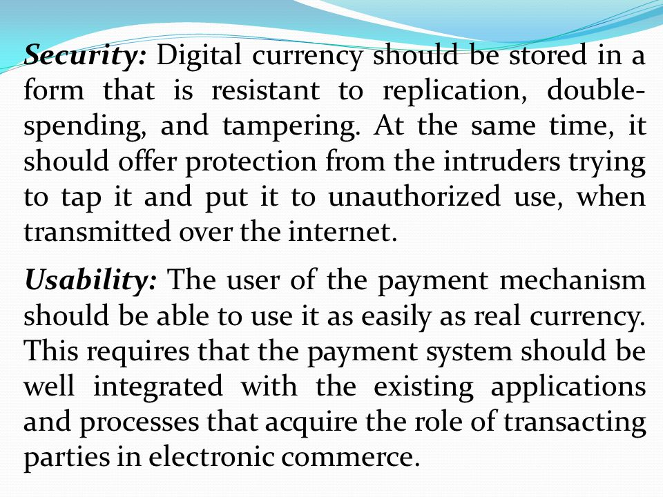 Security: Digital currency should be stored in a form that is resistant to replication, double-spending, and tampering. At the same time, it should offer protection from the intruders trying to tap it and put it to unauthorized use, when transmitted over the internet.