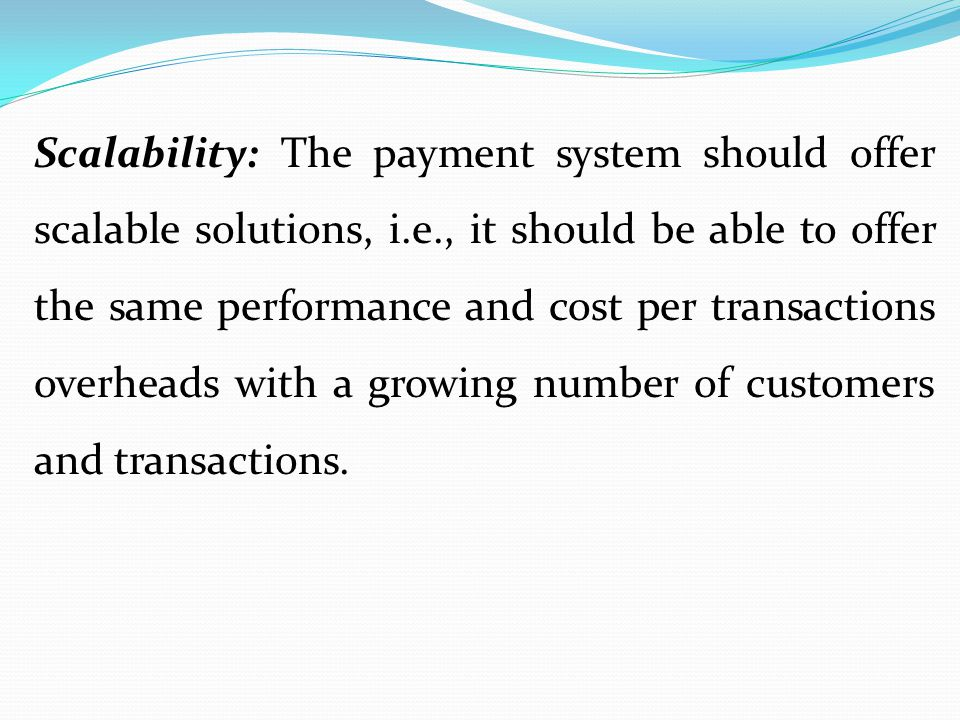 Scalability: The payment system should offer scalable solutions, i. e