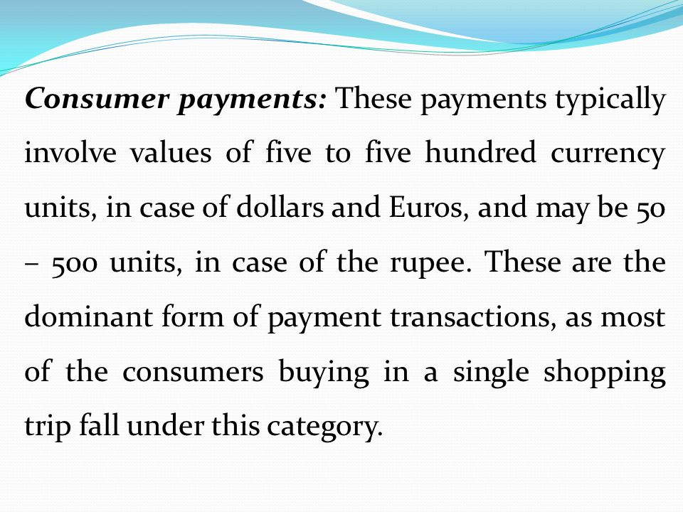 Consumer payments: These payments typically involve values of five to five hundred currency units, in case of dollars and Euros, and may be 50 – 500 units, in case of the rupee.