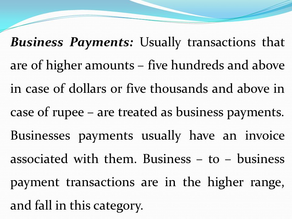 Business Payments: Usually transactions that are of higher amounts – five hundreds and above in case of dollars or five thousands and above in case of rupee – are treated as business payments.