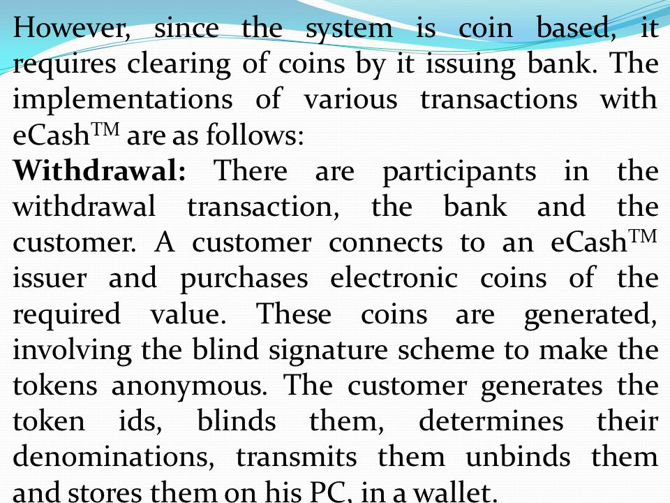 However, since the system is coin based, it requires clearing of coins by it issuing bank. The implementations of various transactions with eCashTM are as follows: