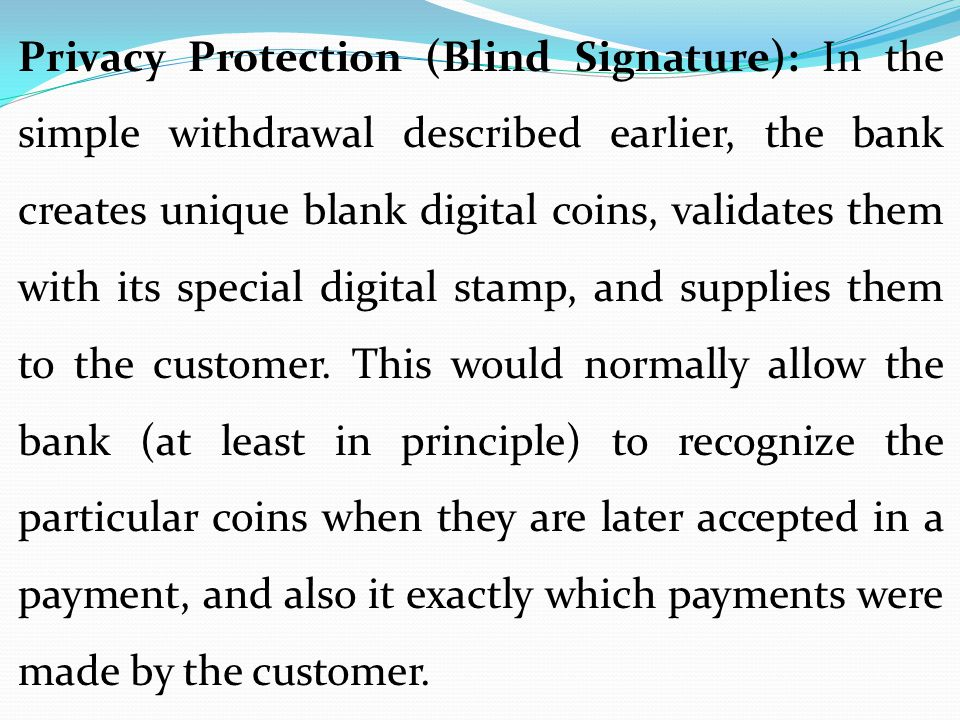 Privacy Protection (Blind Signature): In the simple withdrawal described earlier, the bank creates unique blank digital coins, validates them with its special digital stamp, and supplies them to the customer.