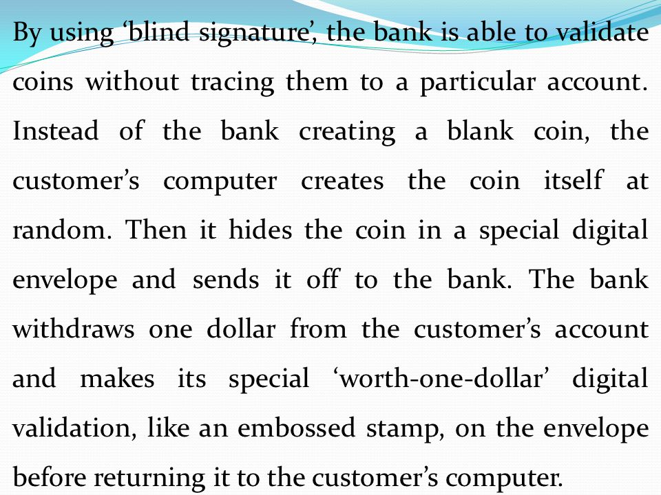 By using 'blind signature', the bank is able to validate coins without tracing them to a particular account.