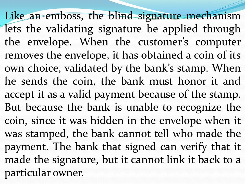 Like an emboss, the blind signature mechanism lets the validating signature be applied through the envelope.