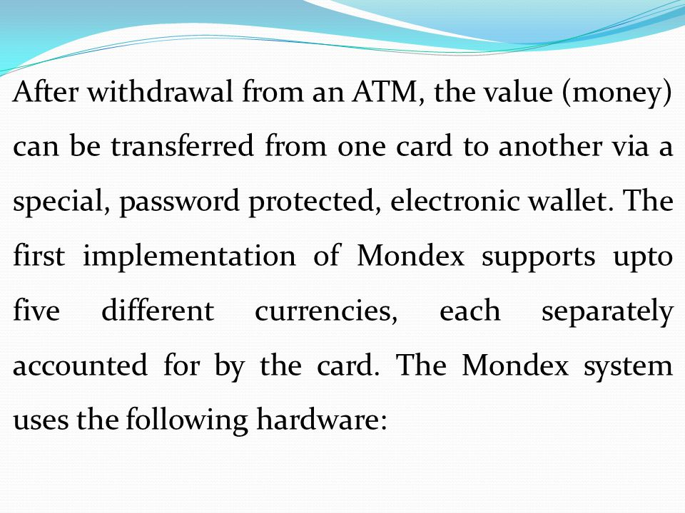 After withdrawal from an ATM, the value (money) can be transferred from one card to another via a special, password protected, electronic wallet.