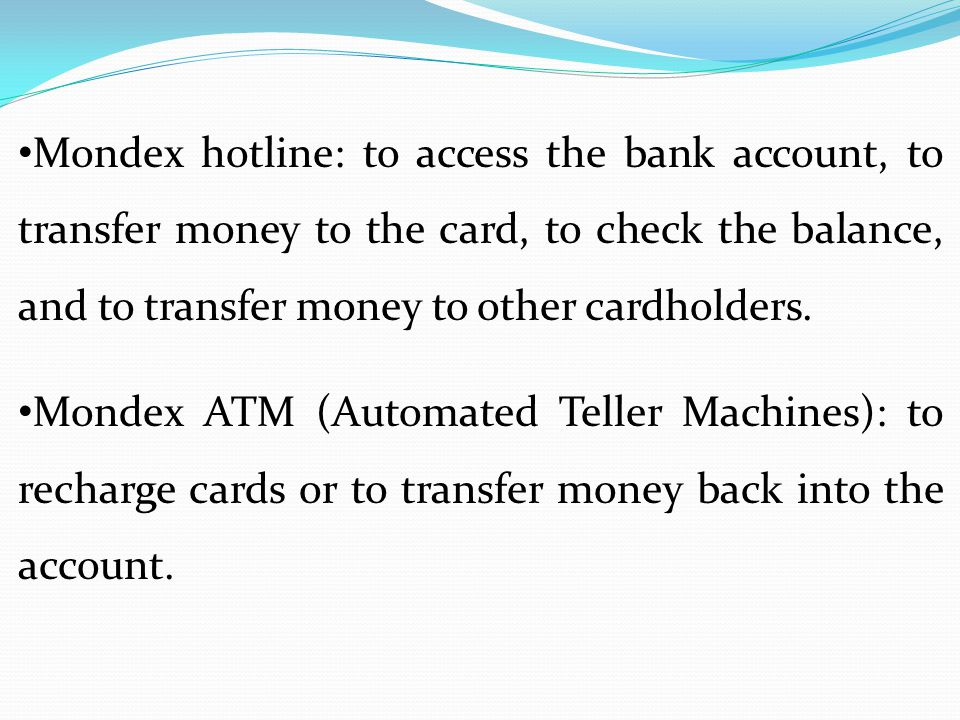 Mondex hotline: to access the bank account, to transfer money to the card, to check the balance, and to transfer money to other cardholders.
