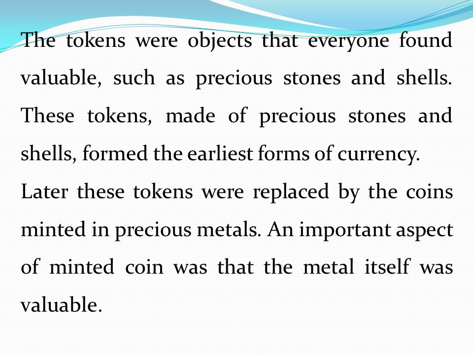 The tokens were objects that everyone found valuable, such as precious stones and shells. These tokens, made of precious stones and shells, formed the earliest forms of currency.
