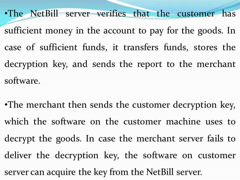 The NetBill server verifies that the customer has sufficient money in the account to pay for the goods. In case of sufficient funds, it transfers funds, stores the decryption key, and sends the report to the merchant software.