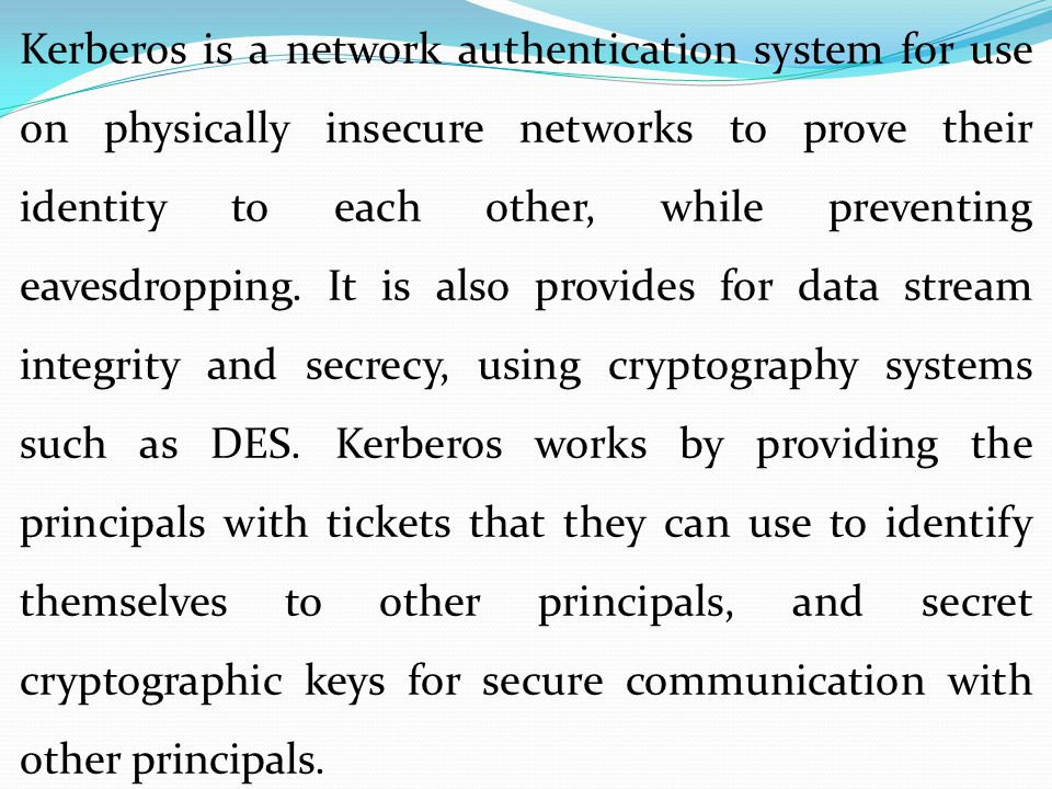 Kerberos is a network authentication system for use on physically insecure networks to prove their identity to each other, while preventing eavesdropping.