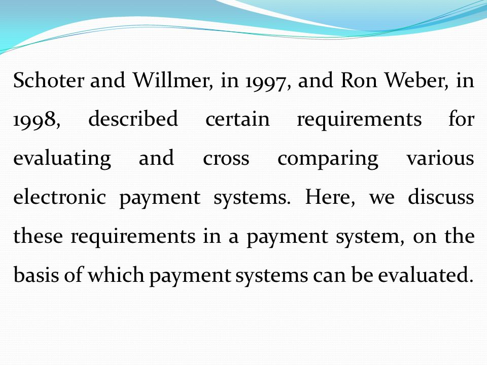 Schoter and Willmer, in 1997, and Ron Weber, in 1998, described certain requirements for evaluating and cross comparing various electronic payment systems.
