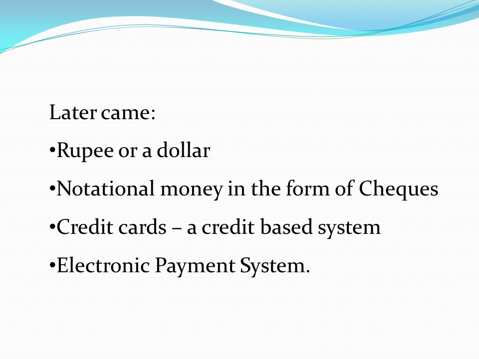 Later came: Rupee or a dollar. Notational money in the form of Cheques. Credit cards – a credit based system.