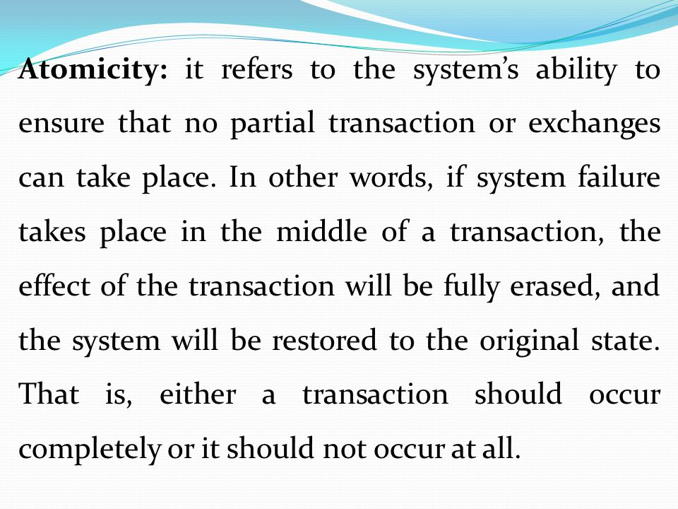 Atomicity: it refers to the system's ability to ensure that no partial transaction or exchanges can take place.