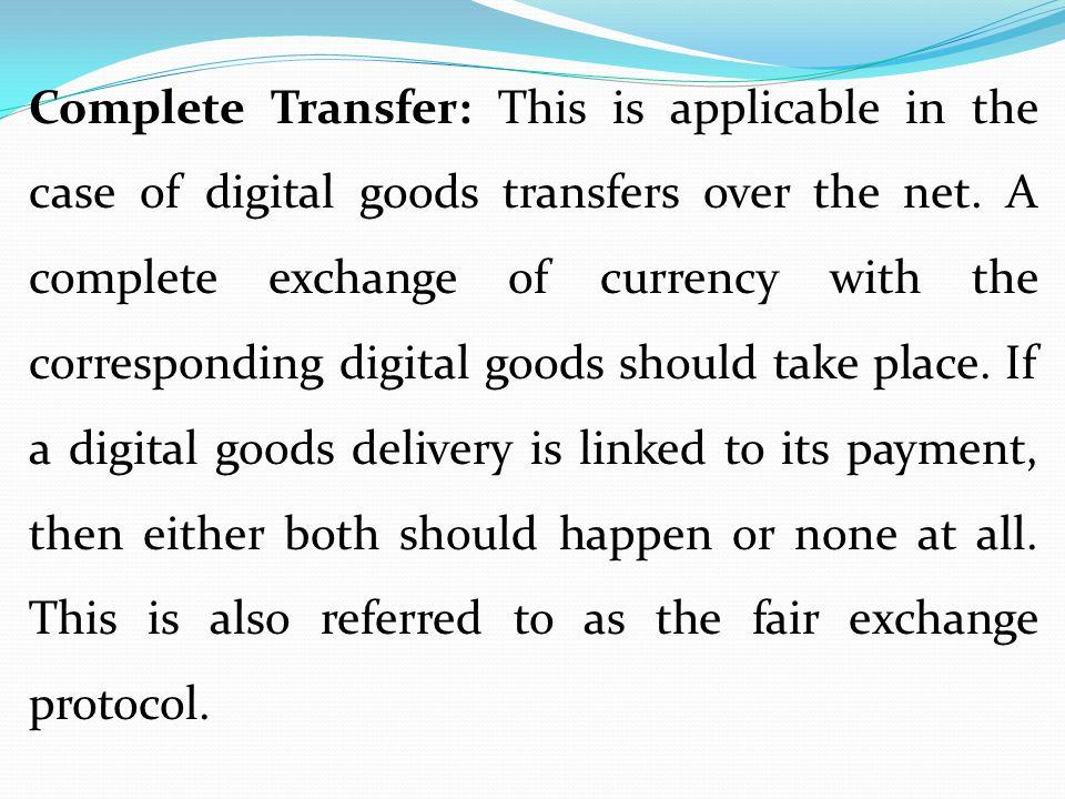 Complete Transfer: This is applicable in the case of digital goods transfers over the net.