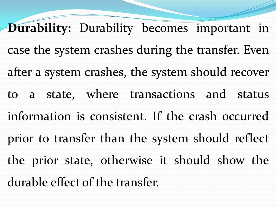 Durability: Durability becomes important in case the system crashes during the transfer.