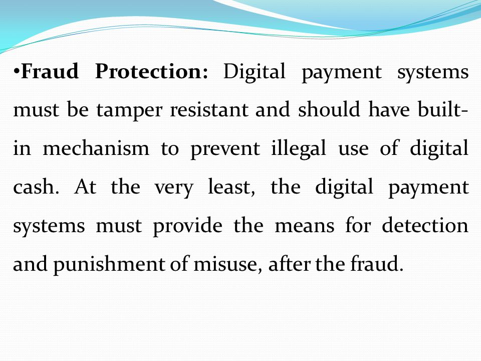 Fraud Protection: Digital payment systems must be tamper resistant and should have built-in mechanism to prevent illegal use of digital cash.