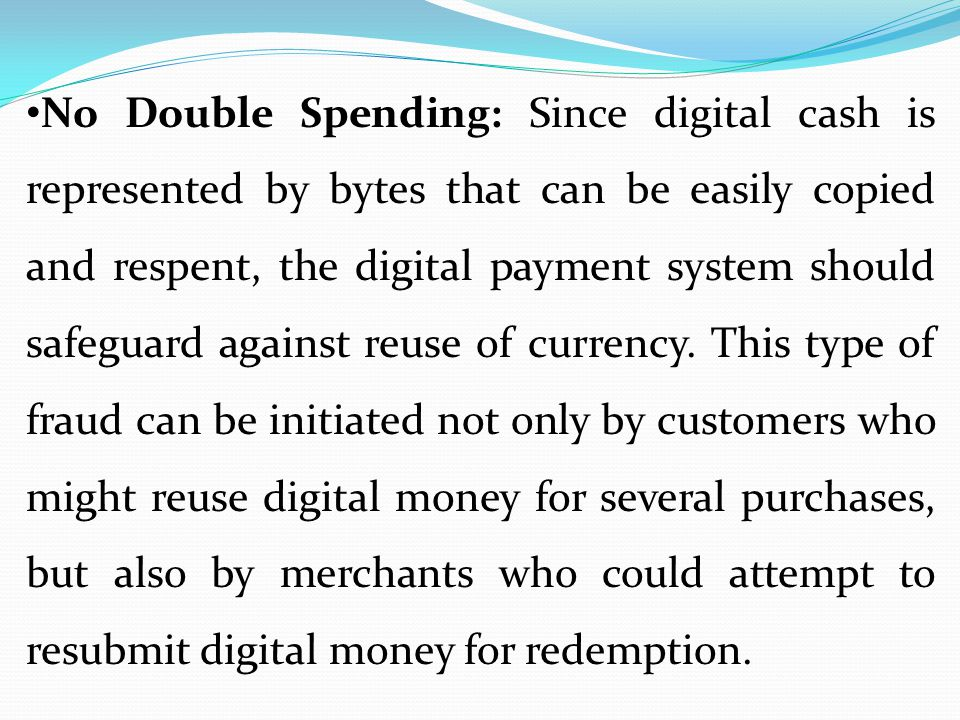 No Double Spending: Since digital cash is represented by bytes that can be easily copied and respent, the digital payment system should safeguard against reuse of currency.