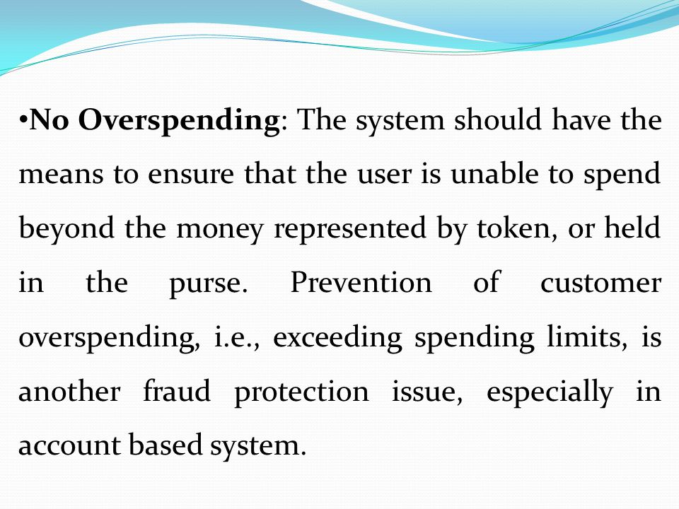 No Overspending: The system should have the means to ensure that the user is unable to spend beyond the money represented by token, or held in the purse.