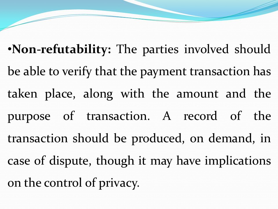 Non-refutability: The parties involved should be able to verify that the payment transaction has taken place, along with the amount and the purpose of transaction.