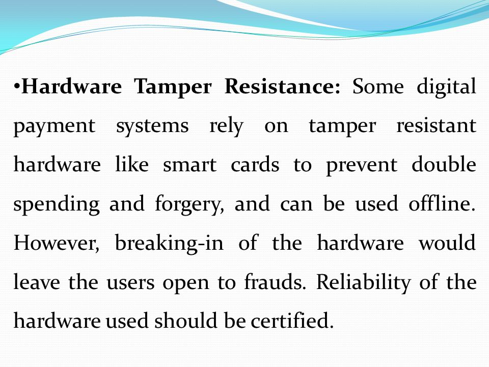 Hardware Tamper Resistance: Some digital payment systems rely on tamper resistant hardware like smart cards to prevent double spending and forgery, and can be used offline.