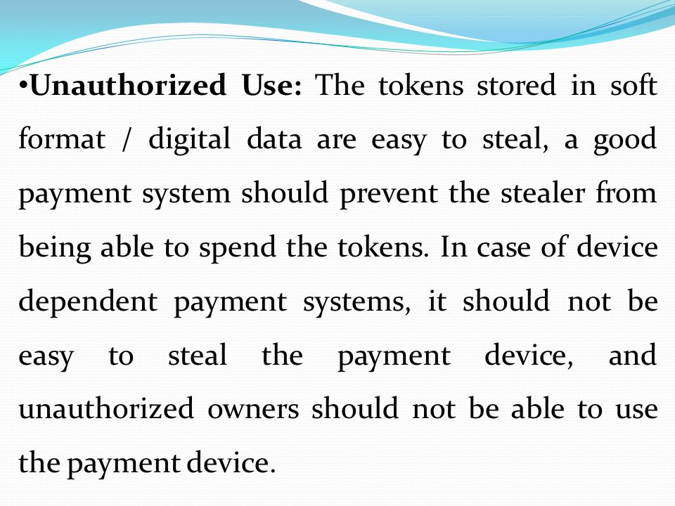 Unauthorized Use: The tokens stored in soft format / digital data are easy to steal, a good payment system should prevent the stealer from being able to spend the tokens.