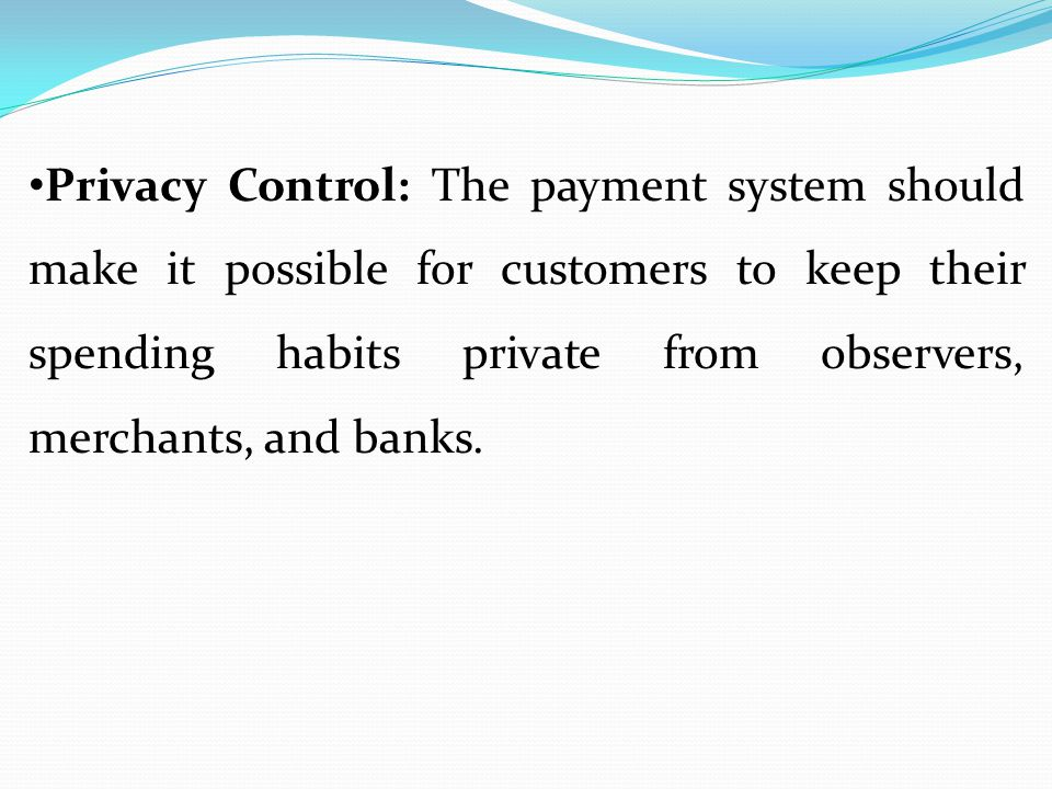 Privacy Control: The payment system should make it possible for customers to keep their spending habits private from observers, merchants, and banks.