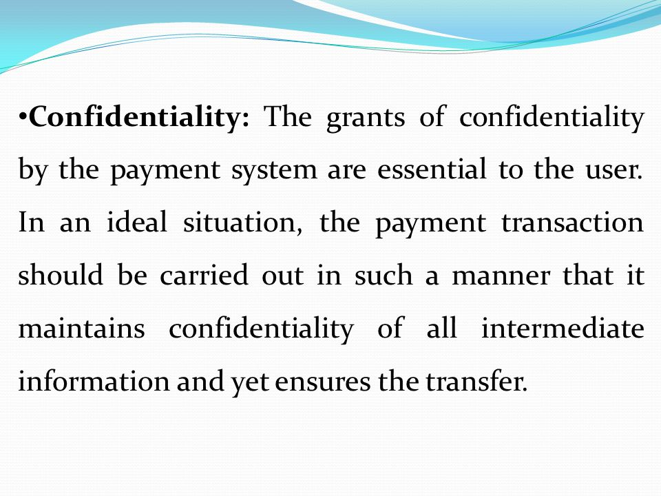 Confidentiality: The grants of confidentiality by the payment system are essential to the user.
