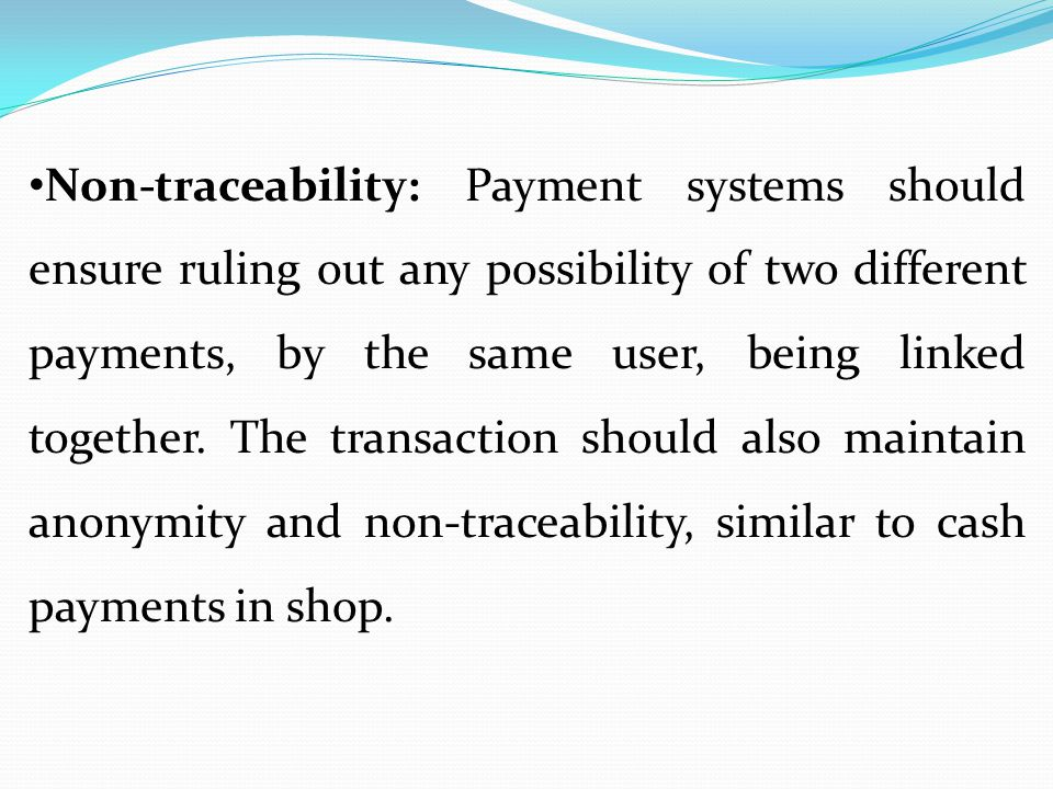 Non-traceability: Payment systems should ensure ruling out any possibility of two different payments, by the same user, being linked together.