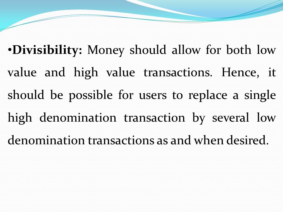 Divisibility: Money should allow for both low value and high value transactions.