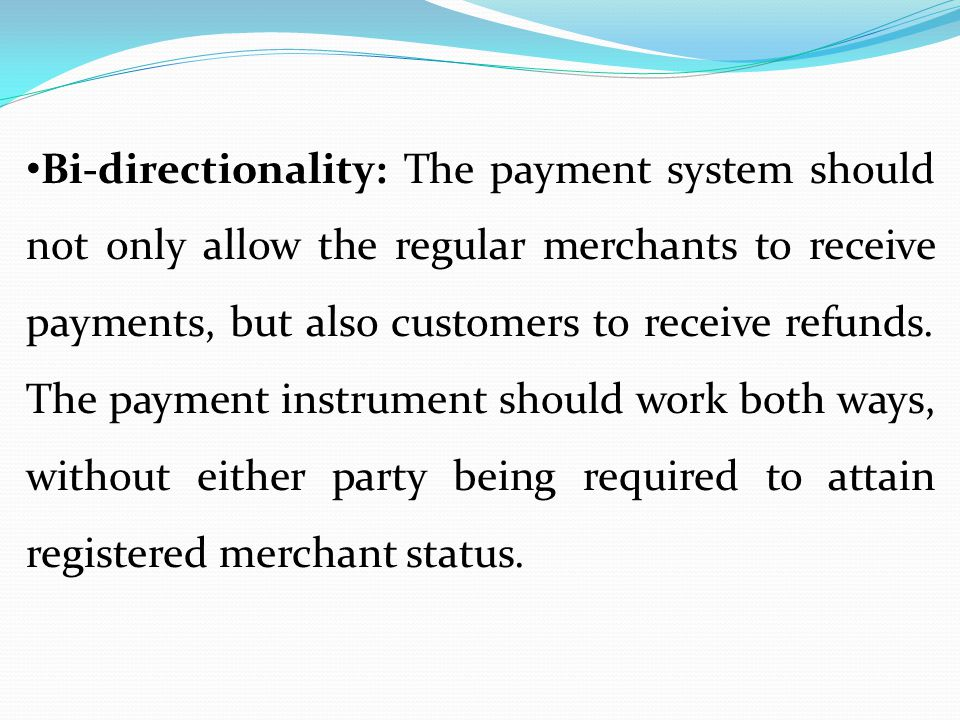 Bi-directionality: The payment system should not only allow the regular merchants to receive payments, but also customers to receive refunds.