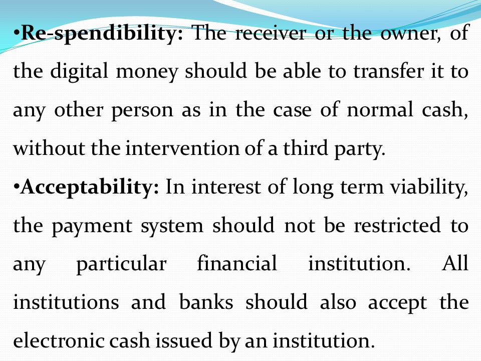 Re-spendibility: The receiver or the owner, of the digital money should be able to transfer it to any other person as in the case of normal cash, without the intervention of a third party.