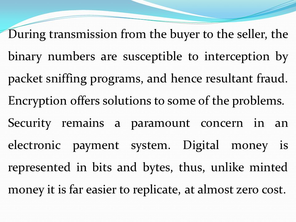 During transmission from the buyer to the seller, the binary numbers are susceptible to interception by packet sniffing programs, and hence resultant fraud. Encryption offers solutions to some of the problems.